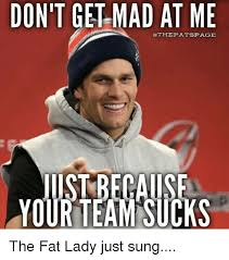 Fat Lady Meme - don t get mad at me othepatspace your team sucks the fat lady just