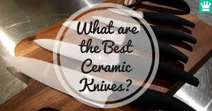 What Are The Best Kitchen Knives Best Ceramic Knives That Guarantee A Sharp Edge U2022 Kitchen Knife King