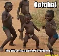Gotcha Meme - meme maker gotcha kony 2012 was just a trailer for blood diamond 2