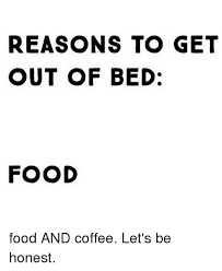 Get Out Of Bed Meme - reasons to get out of bed food food and coffee let s be honest