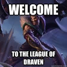 League Of Draven Meme - welcome to the league of draven draven meme quickmeme