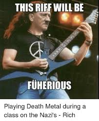Death Metal Meme - this riff will be fuherious playing death metal during a class on