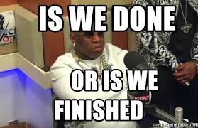 We Are Done Meme - is we done or is we finished birdman breakfast club meme generator