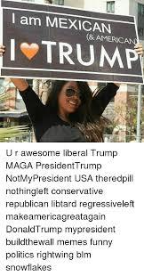 U Of L Memes - l am mexican american trump u r awesome liberal trump maga
