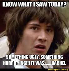 Rachel Memes - know what i saw today something ugly something horrifying it