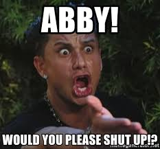 Abby Meme - abby would you please shut up pauly d meme generator