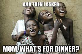 African Child Meme - and then i asked mom what s for dinner and then i asked mom