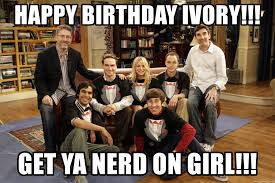Big Bang Theory Birthday Meme - happy birthday ivory get ya nerd on girl big bang theory