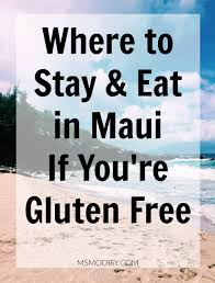 where to stay u0026 eat in maui if you u0027re gluten free msmodify