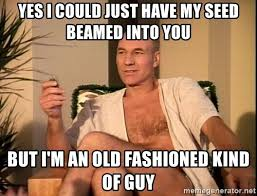 Old Fashioned Memes - yes i could just have my seed beamed into you but i m an old