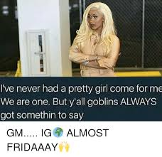 Pretty Girl Meme - i ve never had a pretty girl come for me we are one but y all