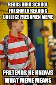 High School Freshman Meme - reads high school freshmen reading college freshmen meme pretends he