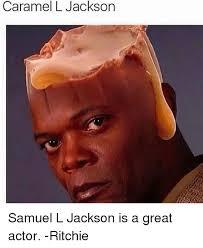 Samuel L Jackson Memes - caramel l jackson samuel l jackson is a great actor ritchie meme