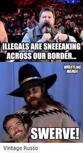 Swerve Meme - illegalsare sneeeaking across ourborder wrestling memes swerve