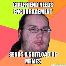 I Need A Girlfriend Meme - needs encouragement