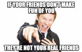 Making Memes - if your friends dont make fun of you meme