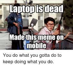 Make A Meme Mobile - laptop isdead made this meme on mobile make a meme you do what you