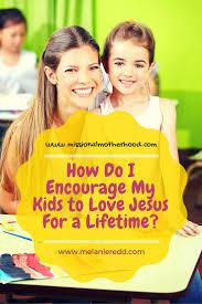 how do i encourage my kids to love jesus for a lifetime