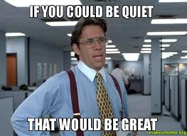 Be Quiet Meme - if you could be quiet that would be great make a meme