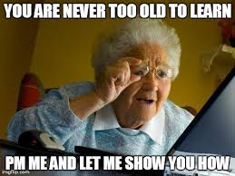 Learning Meme - you are never too old to learn take a chance going back to