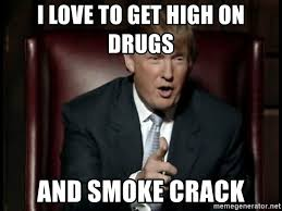 Smoking Crack Meme - i love to get high on drugs and smoke crack donald trump meme