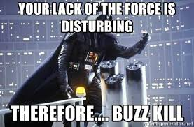 Buzzkill Meme - your lack of the force is disturbing therefore buzz kill darth