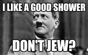 Jew Memes - i like a good shower don t jew comforting hitler quickmeme