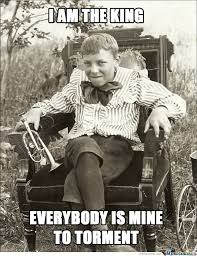 King Meme - funny vintage meme i am the king everybody is mine to torment picture