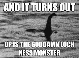 Loch Ness Monster Meme - and it turns out op is the goddamn loch ness monster loch ness