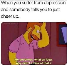 Meme Depression - when you suffer from depression and someone tells you to just