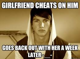 Douchebag Girlfriend Meme - girlfriend cheats on him goes back out with her a week later