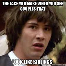 The Face Meme - the face you make when you see couples that look like siblings
