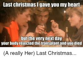 Last Christmas Meme - last christmas i gave you my heart but the very next day your body