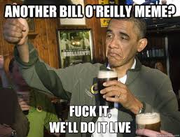 Meme Live - another bill o reilly meme fuck it we ll do it live upvoting
