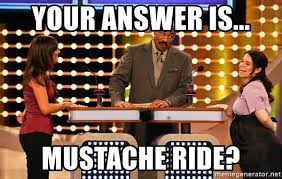 Mustache Ride Meme - your answer is mustache ride steve harvey fued meme generator