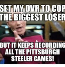 Steelers Meme - set mv dvr to cop the biggest loser butit keeps recording all the