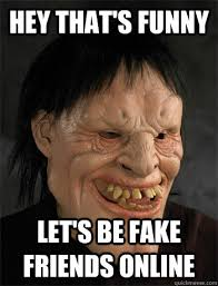 Online Friends Meme - hey that s funny let s be fake friends online too forward timothy