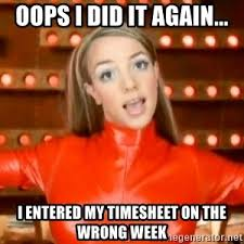 Oops I Did It Again Meme - oops i did it again i entered my timesheet on the wrong week