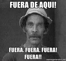 Meme Don Ramon - fuera de aqui fuera fuera fuera fuera don ramon meme