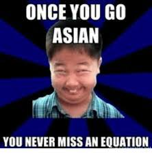 Asian Memes - once you go asian you never miss an equation asian meme on me me
