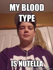 Nutella Meme - my blood type is nutella meme quickmeme