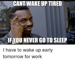 Tired At Work Meme - cant wake up tired openi if you never go to sleep imngfipcom i