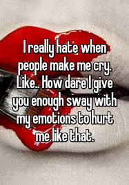 Everyone Wants To Make Me - i really hate when people make me cry like how dare i give you