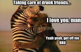 Drunk Friend Memes - taking care of drunk friends i love you man yeah yeah get off