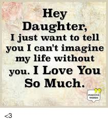 Hey I Love You Meme - hey daughter i just want to tell you i can t imagine my life without