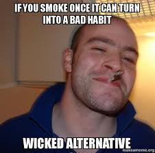 Make A Picture Into A Meme - if you smoke once it can turn into a bad habit wicked alternative