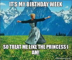 Birthday Princess Meme - it s my birthday week so treat me like the princess i am sound of