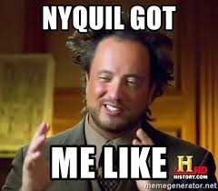 Nyquil Meme - nyquil got me like ancient aliens meme generator