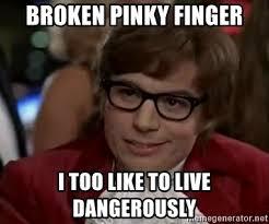 Pinky Meme - broken pinky finger i too like to live dangerously austin power