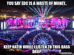Edc Meme - you say edc is a waste of money keep hatin while i listen to this